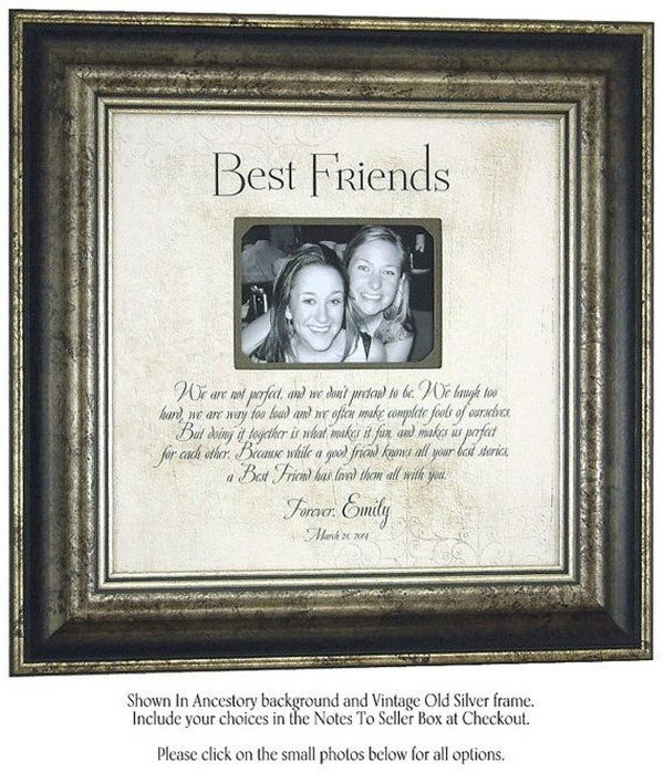Photo Frame. Pick a nice picture of you and your best friend from your photo albums and put it in a beautiful photo frame. Then You can give the personalized photo frame to your best friend as a great present on a special day.