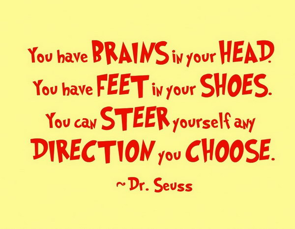 Funny Graduation Quote. You have brains in your head, you have feet in your shoes, you can steer yourself any direction you choose. You have everything for your life, graduates, just live your life you dream about.