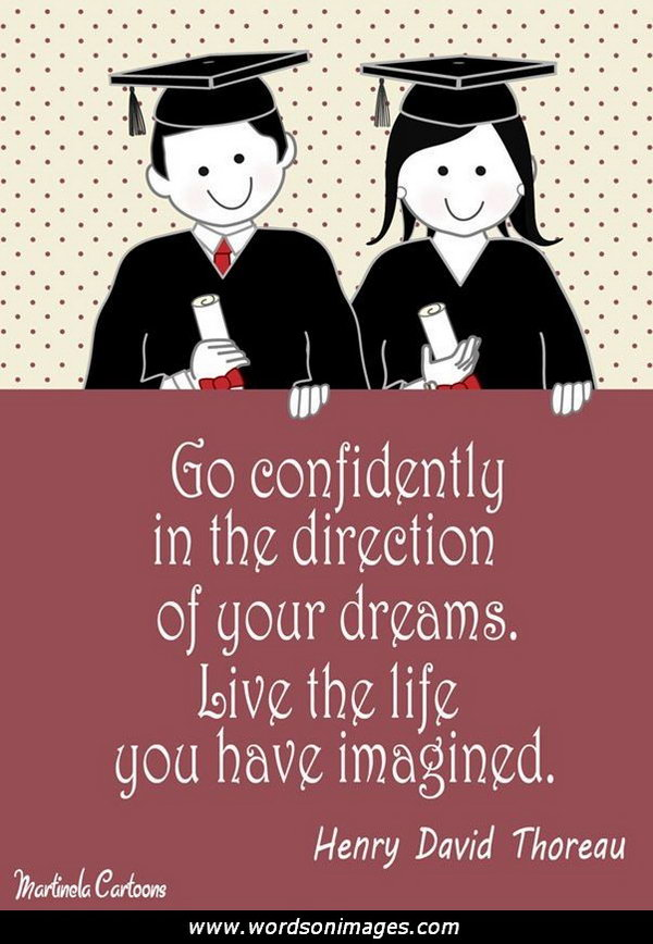 Confidence Graduation Quote. Go confidently in the direction of your dreams. Live the life you have imagined. This quote by Thoreau motivates graduates to be confident in their dreams and make every effort to turn them into reality.