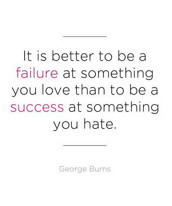 Live the Life You Like Graduation Quote. It is better to be a failure at something you love than to be a success at something you hate. This quote by George Burns tells the graduates to chase our dream and do things they like.