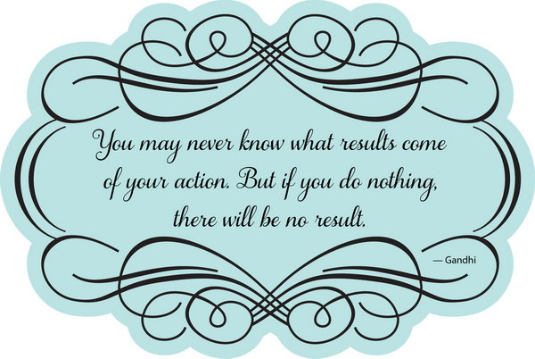 Take Action Graduation Quote. You may never know what results come of your action. But if you do nothing there will be no result. Use this quote to encourage the graduate to take action positively once the graduate makes up his or her mind.