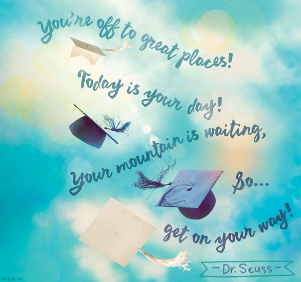 Get on Your Way Graduation Quote. You're off to great places! Today is your day! Your mountain is waiting, so, get on your way. Use this quote to encourage the graduate to keep making efforts to turn his or her dream into reality.