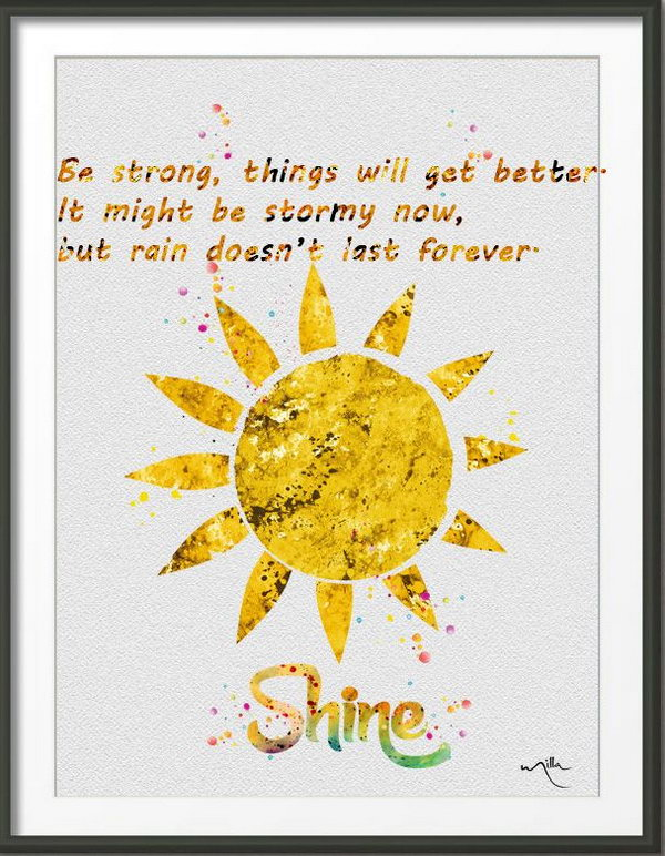 Be Strong to Get Better. Be strong, things will get better. It might be stormy now, but rain doesn't last forever. This quote is very useful to bring us comfort in the process of pursuing our dreams. After the storm, the sun shines brightly. Being strong and things will always get better.